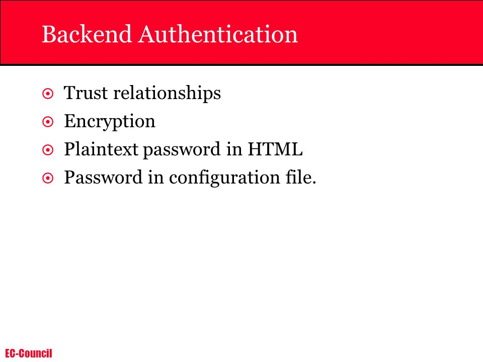 EC-Council Backend Authentication  Trust relationships  Encryption  Plaintext password in HTML  Password in configuration file.