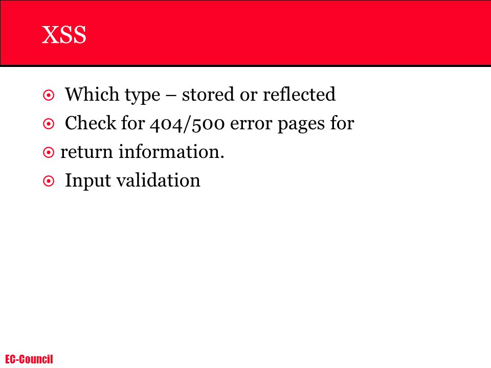 EC-Council XSS  Which type – stored or reflected  Check for 404/500 error pages for  return information.