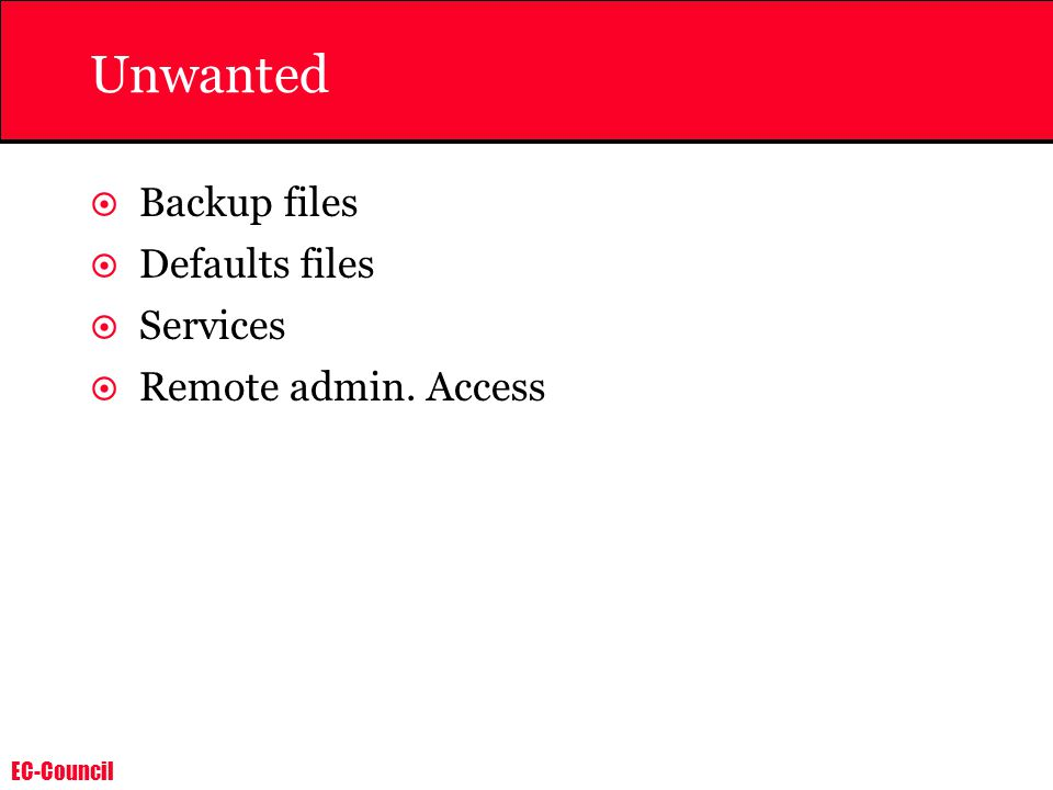 EC-Council Unwanted  Backup files  Defaults files  Services  Remote admin. Access