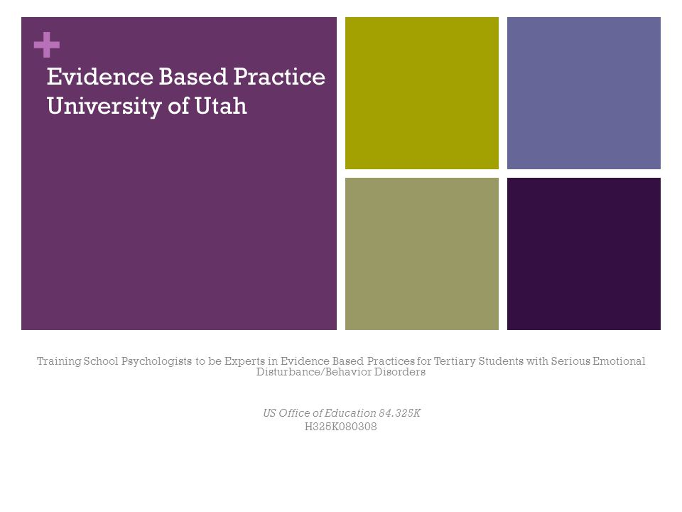 + Evidence Based Practice University of Utah Training School Psychologists to be Experts in Evidence Based Practices for Tertiary Students with Serious Emotional Disturbance/Behavior Disorders US Office of Education K H325K080308