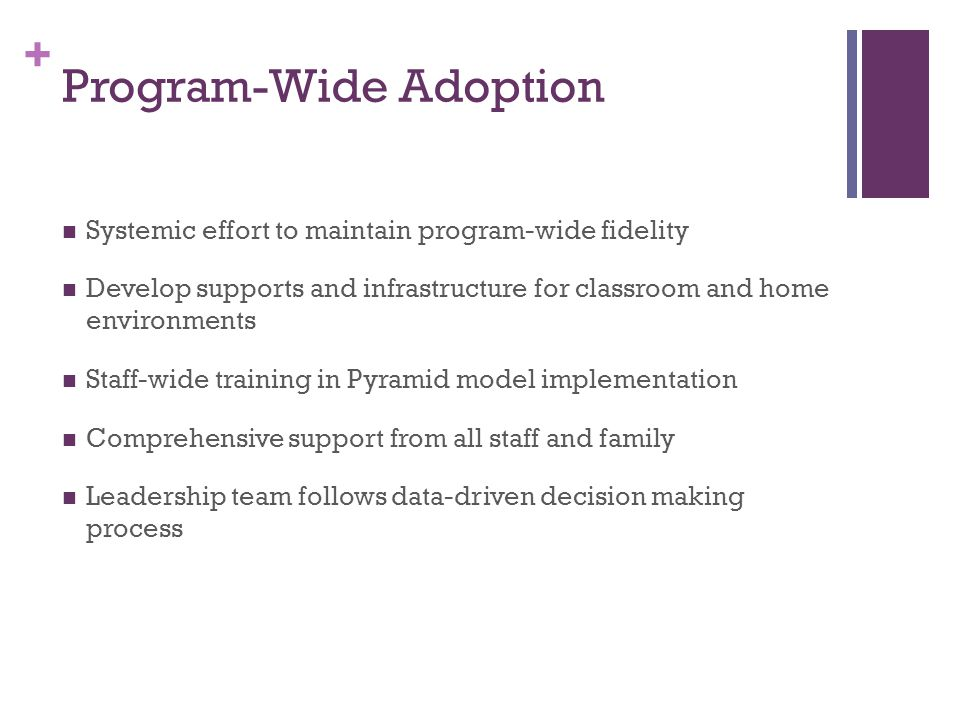 + Program-Wide Adoption Systemic effort to maintain program-wide fidelity Develop supports and infrastructure for classroom and home environments Staff-wide training in Pyramid model implementation Comprehensive support from all staff and family Leadership team follows data-driven decision making process
