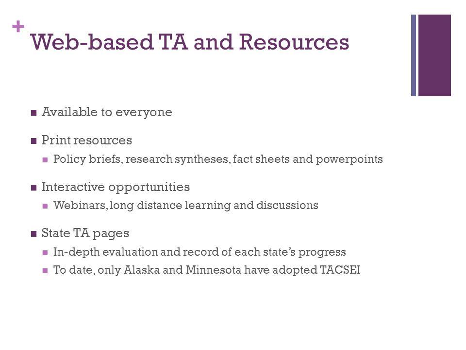 + Web-based TA and Resources Available to everyone Print resources Policy briefs, research syntheses, fact sheets and powerpoints Interactive opportunities Webinars, long distance learning and discussions State TA pages In-depth evaluation and record of each state's progress To date, only Alaska and Minnesota have adopted TACSEI
