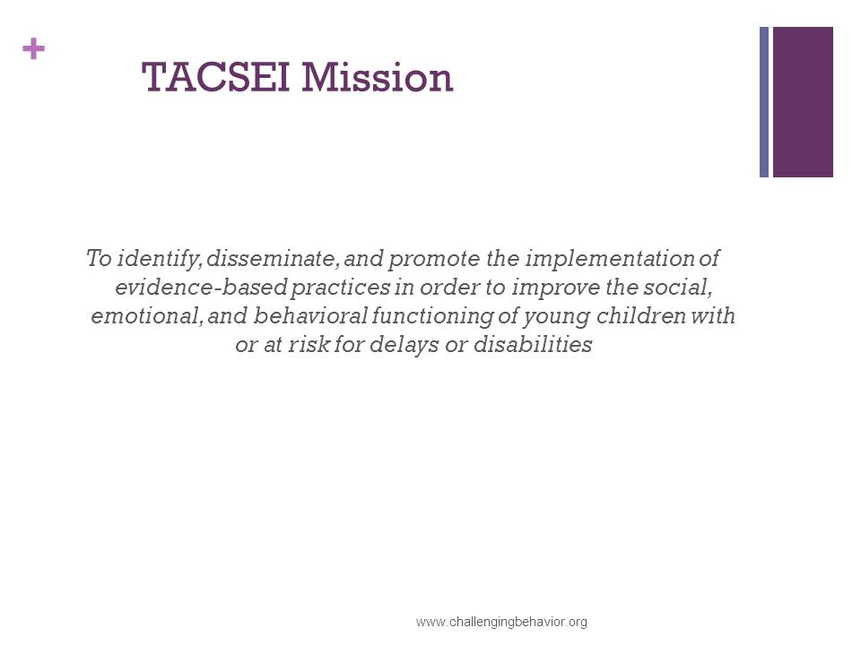 + TACSEI Mission To identify, disseminate, and promote the implementation of evidence-based practices in order to improve the social, emotional, and behavioral functioning of young children with or at risk for delays or disabilities