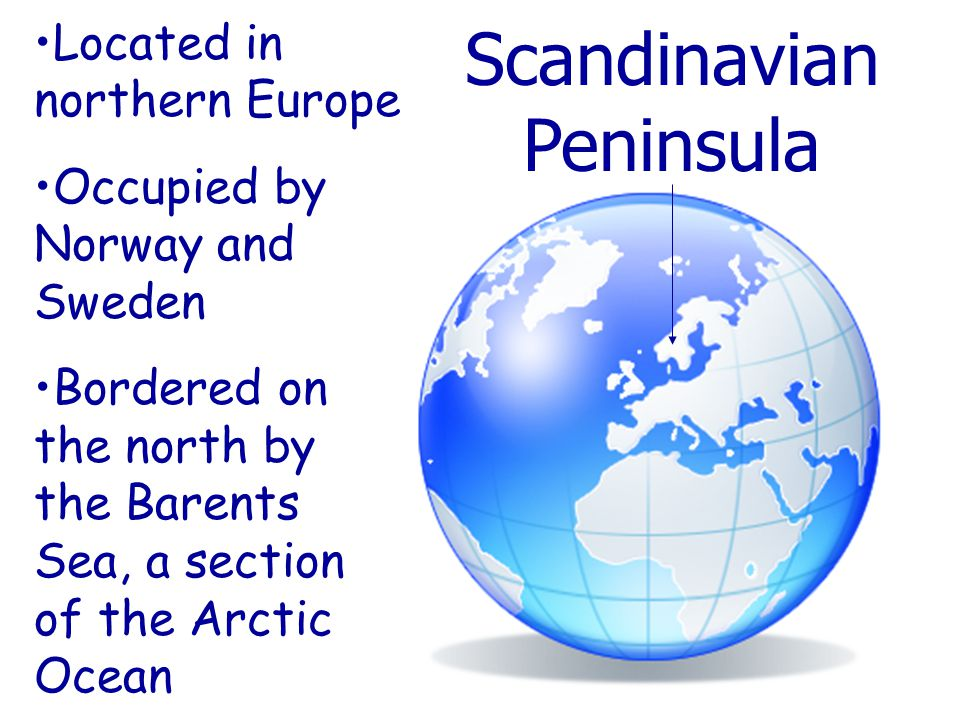 Scandinavian Peninsula Located in northern Europe Occupied by Norway and Sweden Bordered on the north by the Barents Sea, a section of the Arctic Ocean