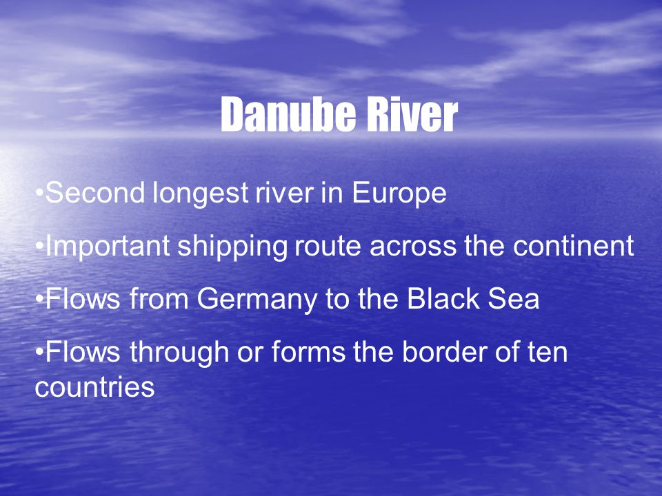 Danube River Second longest river in Europe Important shipping route across the continent Flows from Germany to the Black Sea Flows through or forms the border of ten countries