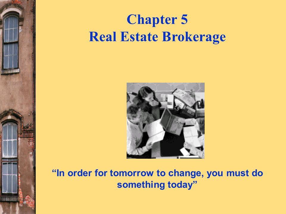 In order for tomorrow to change, you must do something today Chapter 5 Real Estate Brokerage