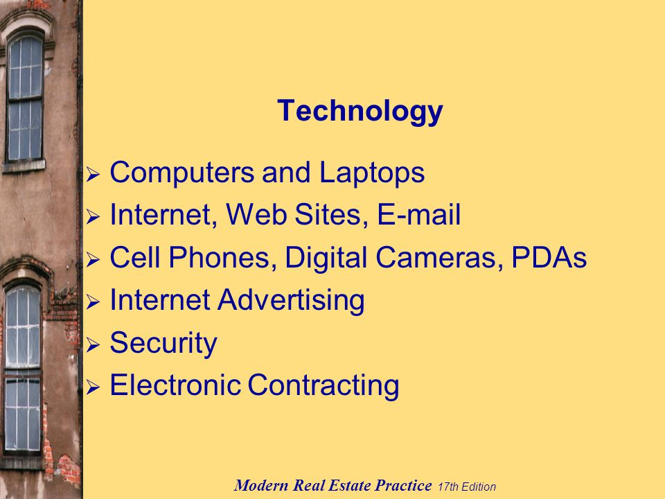 Modern Real Estate Practice 17th Edition Technology  Computers and Laptops  Internet, Web Sites,   Cell Phones, Digital Cameras, PDAs  Internet Advertising  Security  Electronic Contracting
