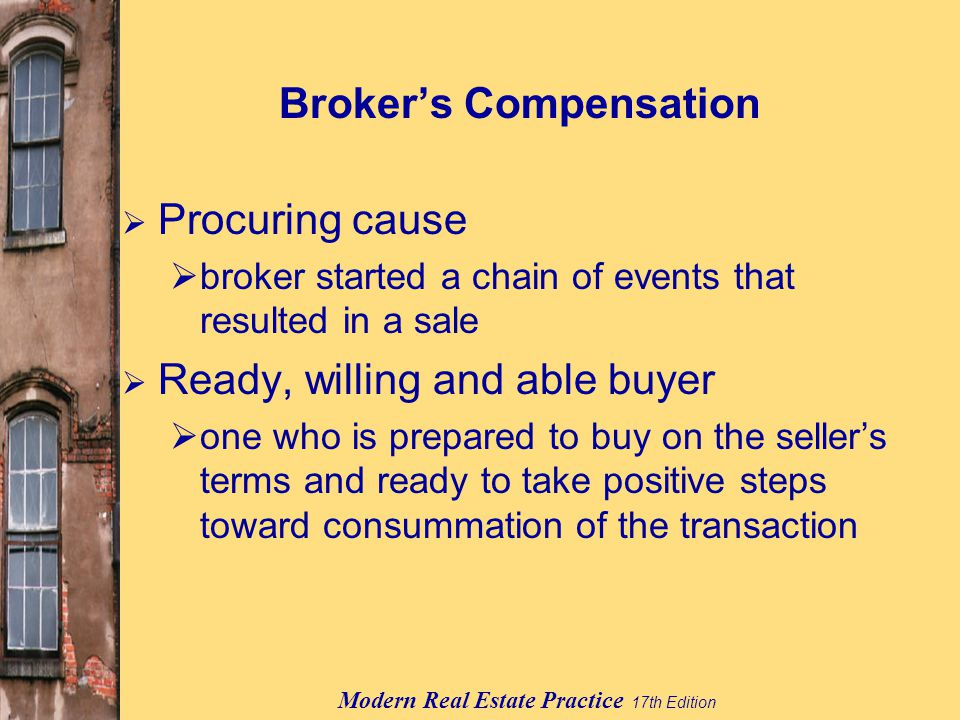 Modern Real Estate Practice 17th Edition Broker's Compensation  Procuring cause  broker started a chain of events that resulted in a sale  Ready, willing and able buyer  one who is prepared to buy on the seller's terms and ready to take positive steps toward consummation of the transaction