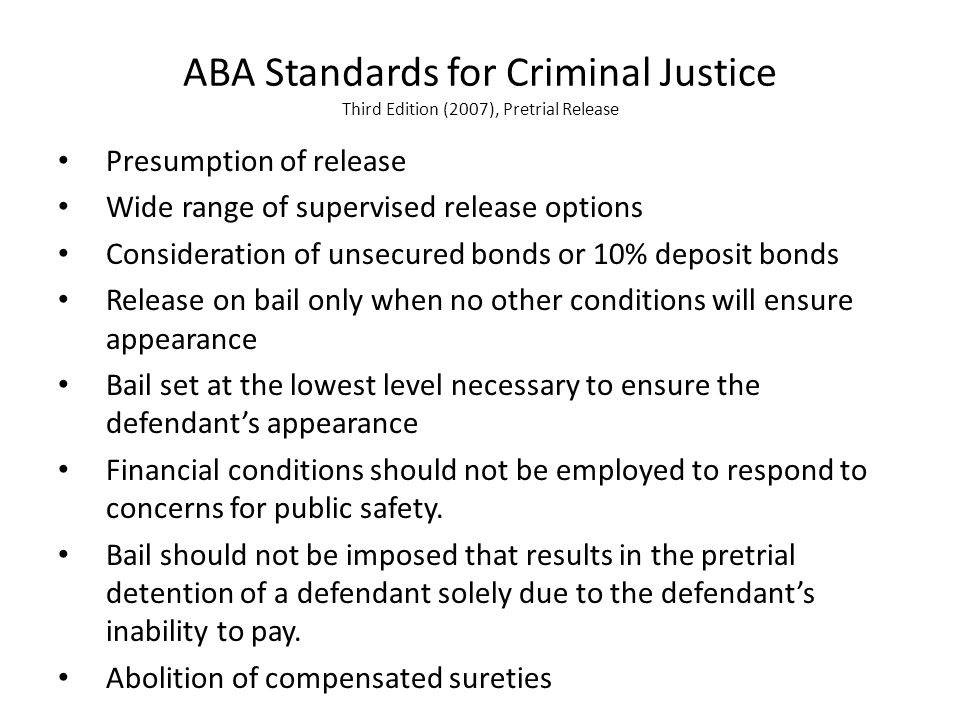 ABA Standards for Criminal Justice Third Edition (2007), Pretrial Release Presumption of release Wide range of supervised release options Consideration of unsecured bonds or 10% deposit bonds Release on bail only when no other conditions will ensure appearance Bail set at the lowest level necessary to ensure the defendant's appearance Financial conditions should not be employed to respond to concerns for public safety.