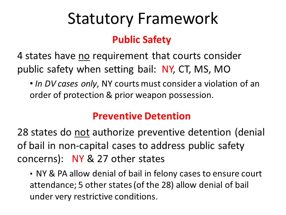 Statutory Framework Public Safety 4 states have no requirement that courts consider public safety when setting bail: NY, CT, MS, MO In DV cases only, NY courts must consider a violation of an order of protection & prior weapon possession.
