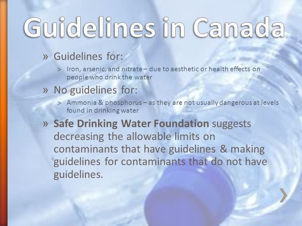 » Guidelines for: ˃Iron, arsenic, and nitrate – due to aesthetic or health effects on people who drink the water » No guidelines for: ˃Ammonia & phosphorus – as they are not usually dangerous at levels found in drinking water » Safe Drinking Water Foundation suggests decreasing the allowable limits on contaminants that have guidelines & making guidelines for contaminants that do not have guidelines.