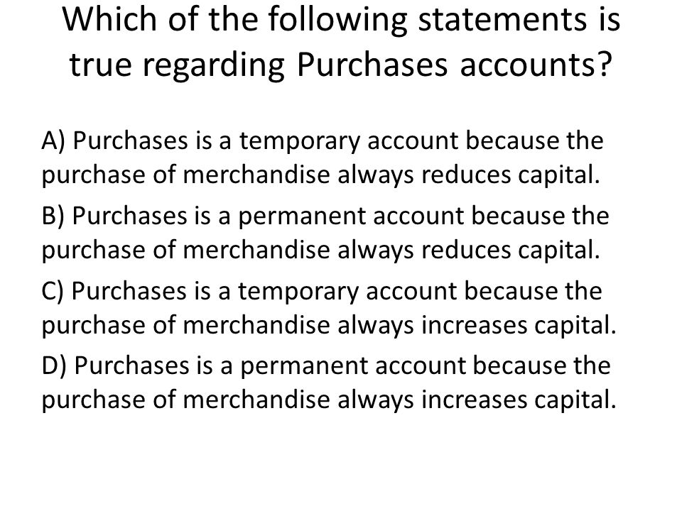 Which of the following statements is true regarding Purchases accounts.