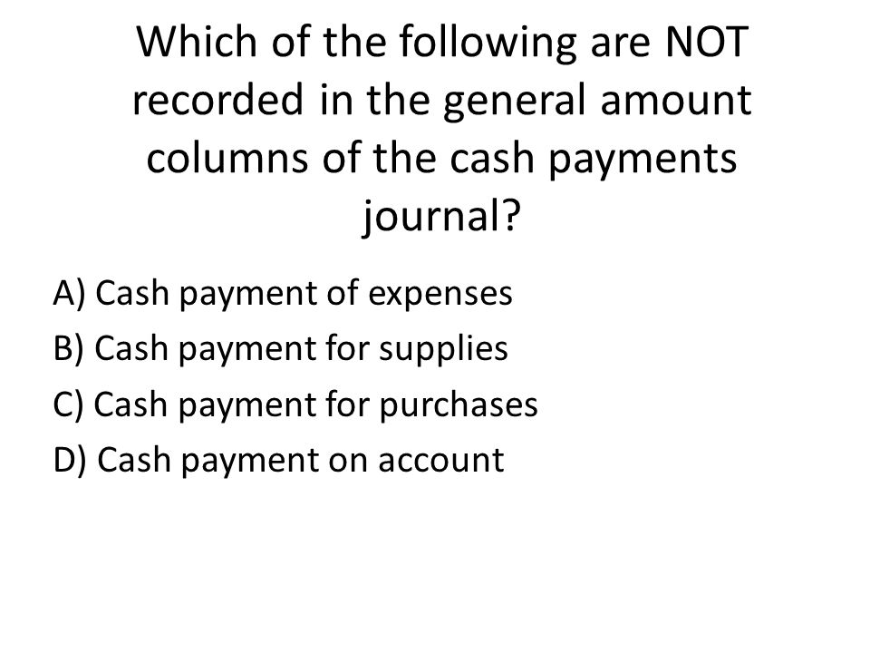 Which of the following are NOT recorded in the general amount columns of the cash payments journal.