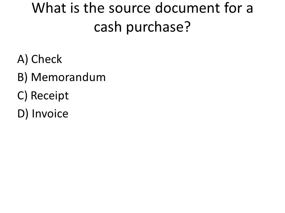 What is the source document for a cash purchase A) Check B) Memorandum C) Receipt D) Invoice