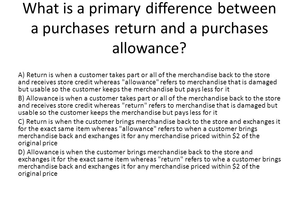 What is a primary difference between a purchases return and a purchases allowance.