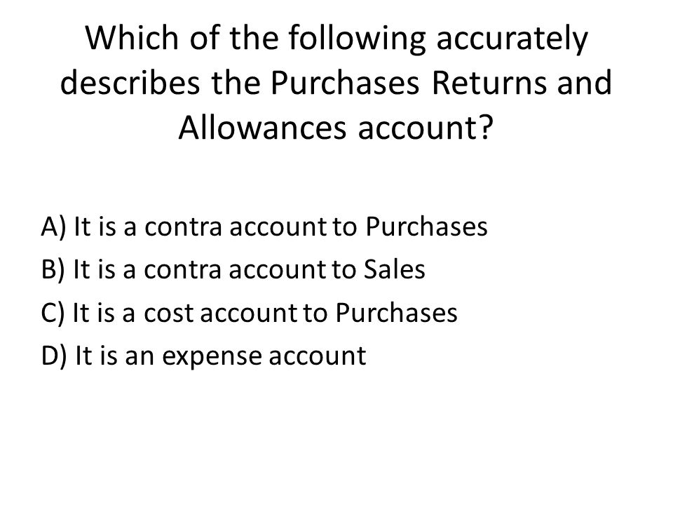 Which of the following accurately describes the Purchases Returns and Allowances account.