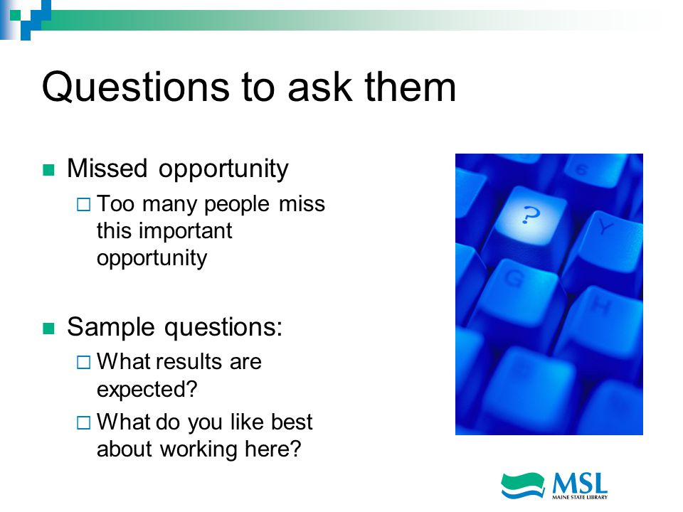 Questions to ask them Missed opportunity  Too many people miss this important opportunity Sample questions:  What results are expected.