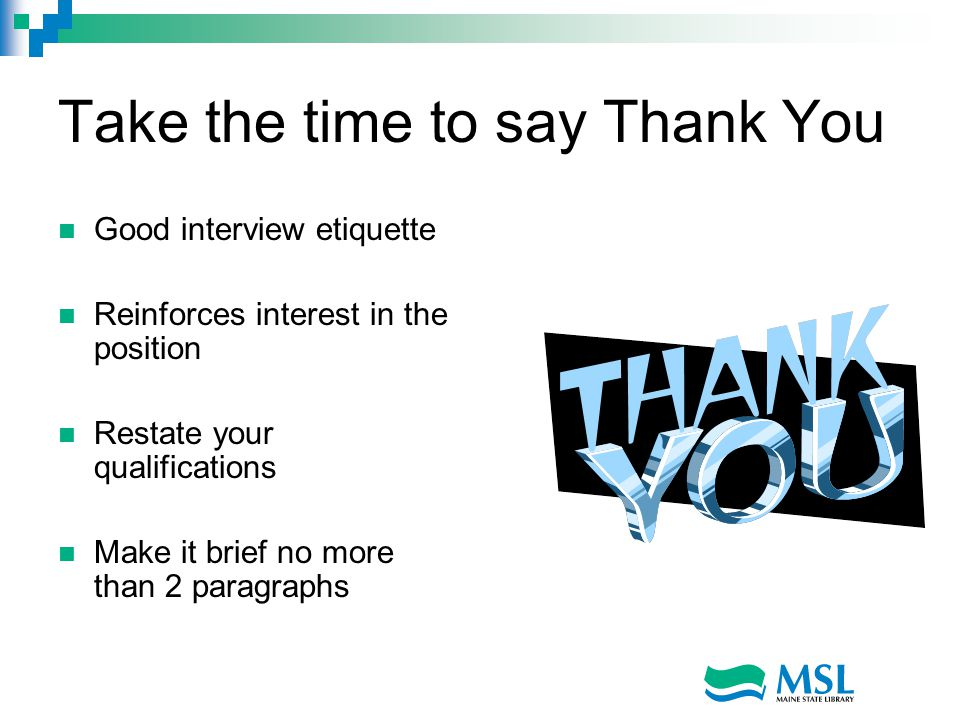 Take the time to say Thank You Good interview etiquette Reinforces interest in the position Restate your qualifications Make it brief no more than 2 paragraphs