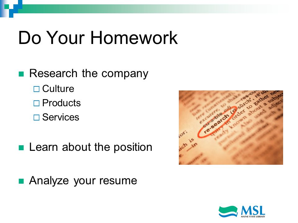Do Your Homework Research the company  Culture  Products  Services Learn about the position Analyze your resume