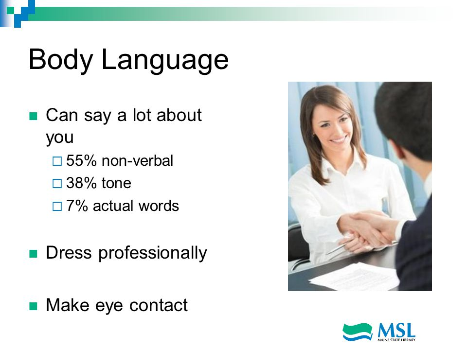 Body Language Can say a lot about you  55% non-verbal  38% tone  7% actual words Dress professionally Make eye contact
