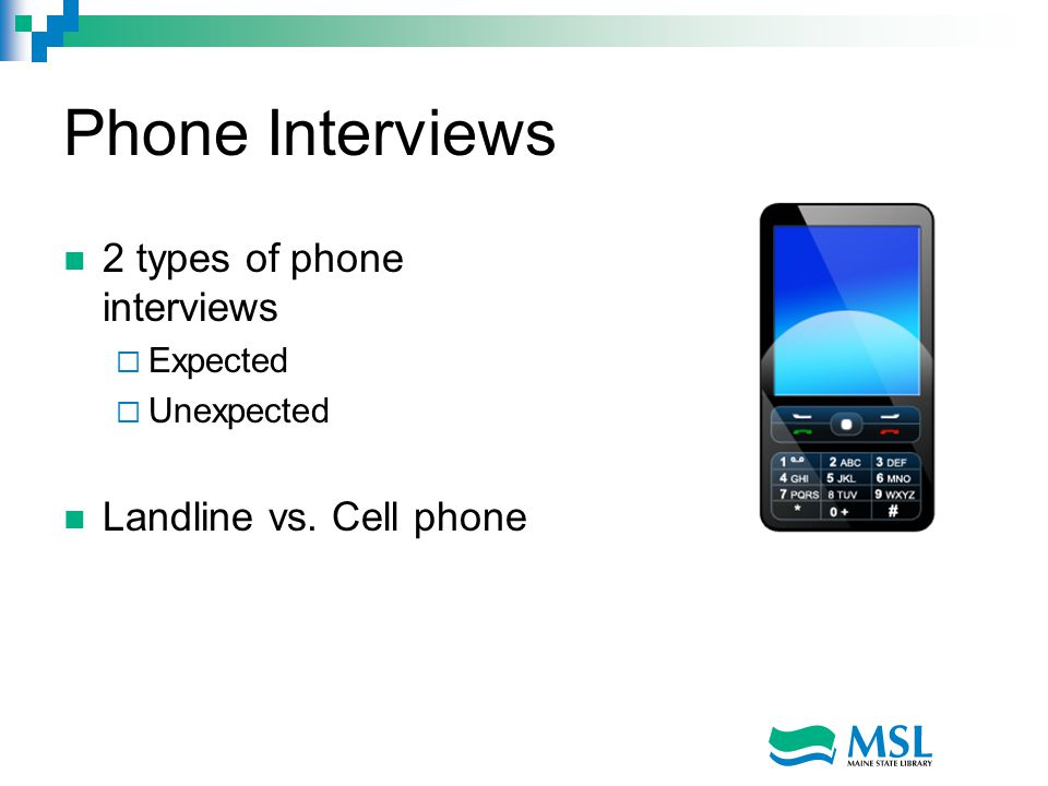Phone Interviews 2 types of phone interviews  Expected  Unexpected Landline vs. Cell phone