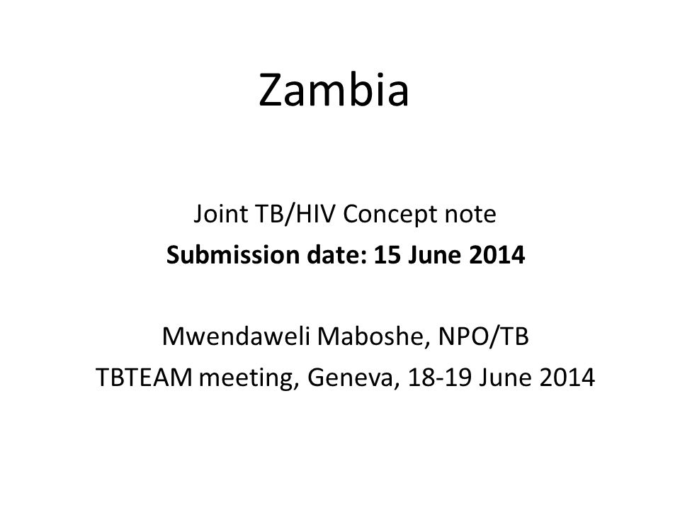 Zambia Joint TB/HIV Concept note Submission date: 15 June 2014 Mwendaweli Maboshe, NPO/TB TBTEAM meeting, Geneva, June 2014