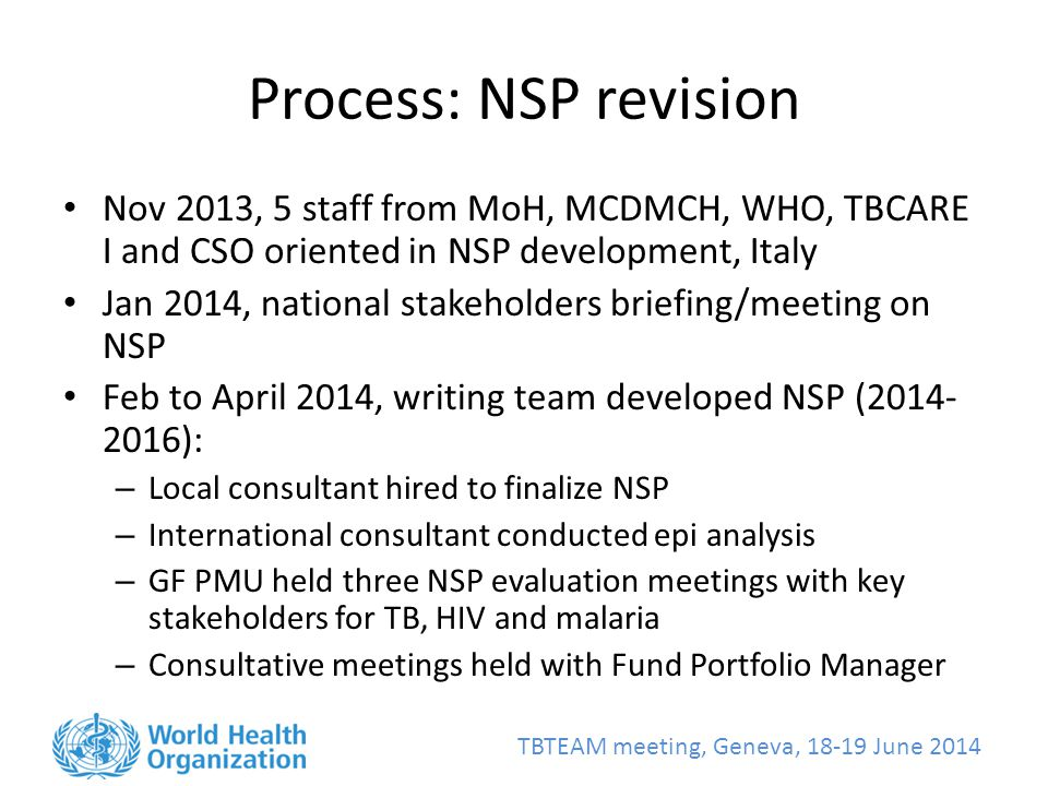 TBTEAM meeting, Geneva, June 2014 Process: NSP revision Nov 2013, 5 staff from MoH, MCDMCH, WHO, TBCARE I and CSO oriented in NSP development, Italy Jan 2014, national stakeholders briefing/meeting on NSP Feb to April 2014, writing team developed NSP ( ): – Local consultant hired to finalize NSP – International consultant conducted epi analysis – GF PMU held three NSP evaluation meetings with key stakeholders for TB, HIV and malaria – Consultative meetings held with Fund Portfolio Manager