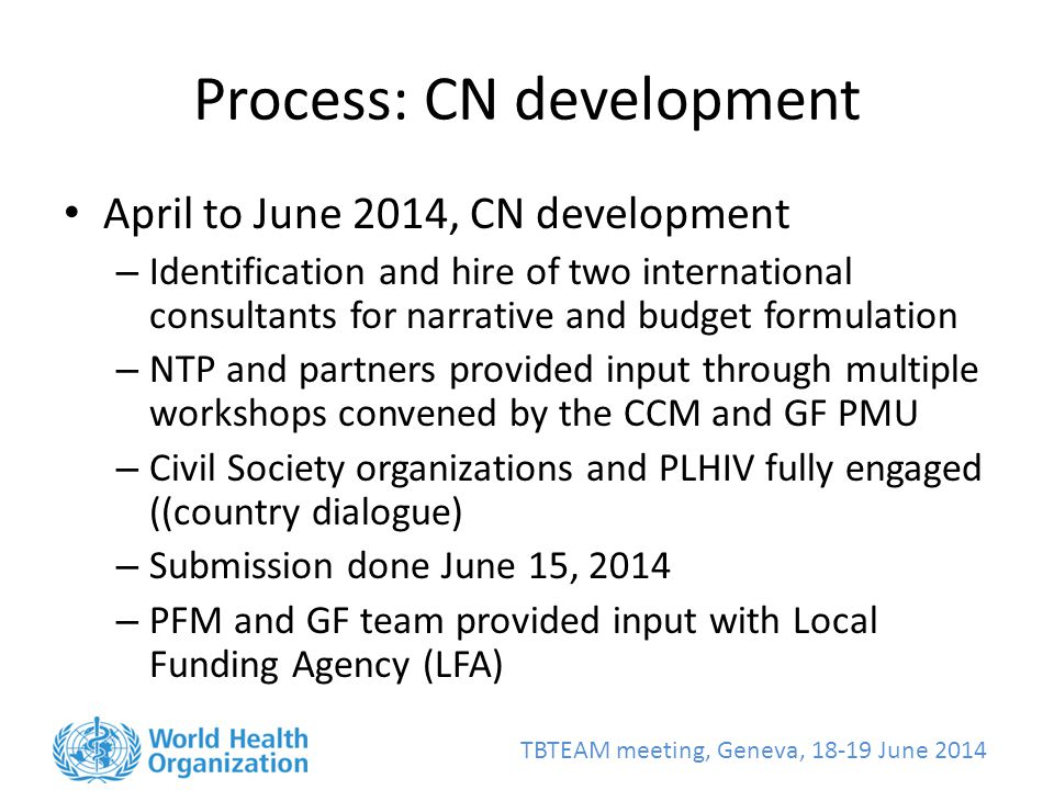 TBTEAM meeting, Geneva, June 2014 Process: CN development April to June 2014, CN development – Identification and hire of two international consultants for narrative and budget formulation – NTP and partners provided input through multiple workshops convened by the CCM and GF PMU – Civil Society organizations and PLHIV fully engaged ((country dialogue) – Submission done June 15, 2014 – PFM and GF team provided input with Local Funding Agency (LFA)