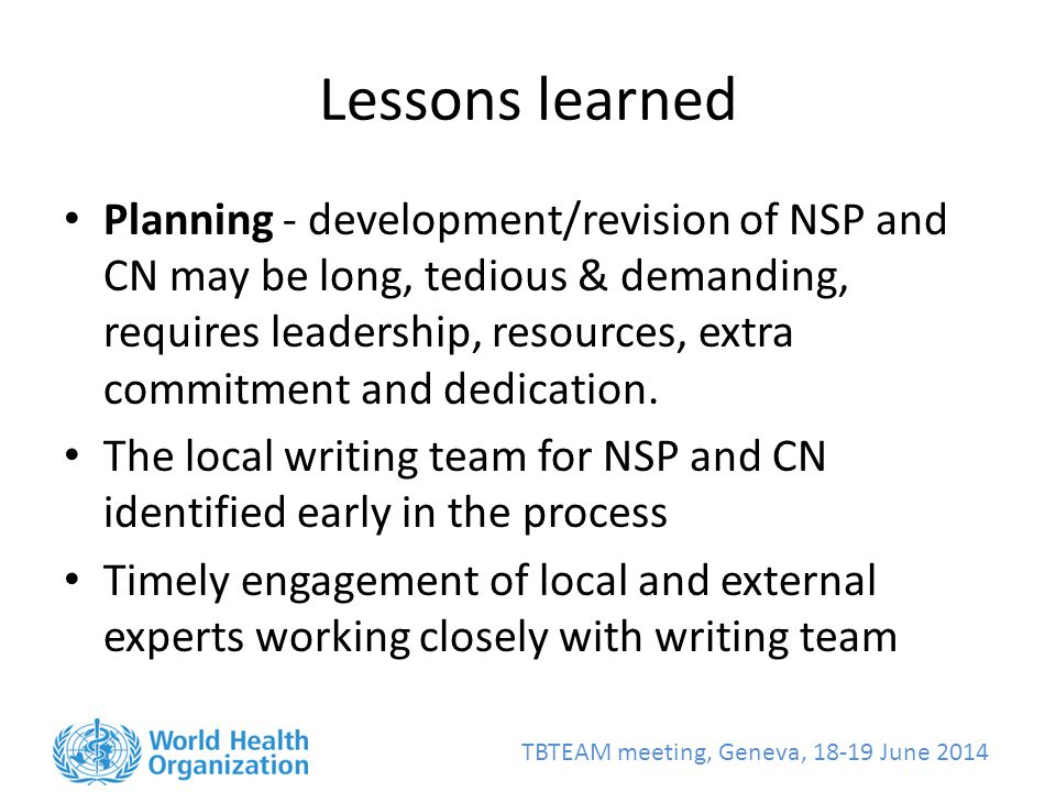 TBTEAM meeting, Geneva, June 2014 Lessons learned Planning - development/revision of NSP and CN may be long, tedious & demanding, requires leadership, resources, extra commitment and dedication.