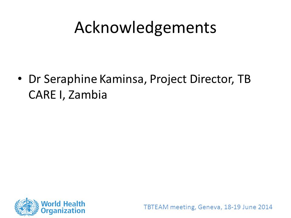 TBTEAM meeting, Geneva, June 2014 Acknowledgements Dr Seraphine Kaminsa, Project Director, TB CARE I, Zambia