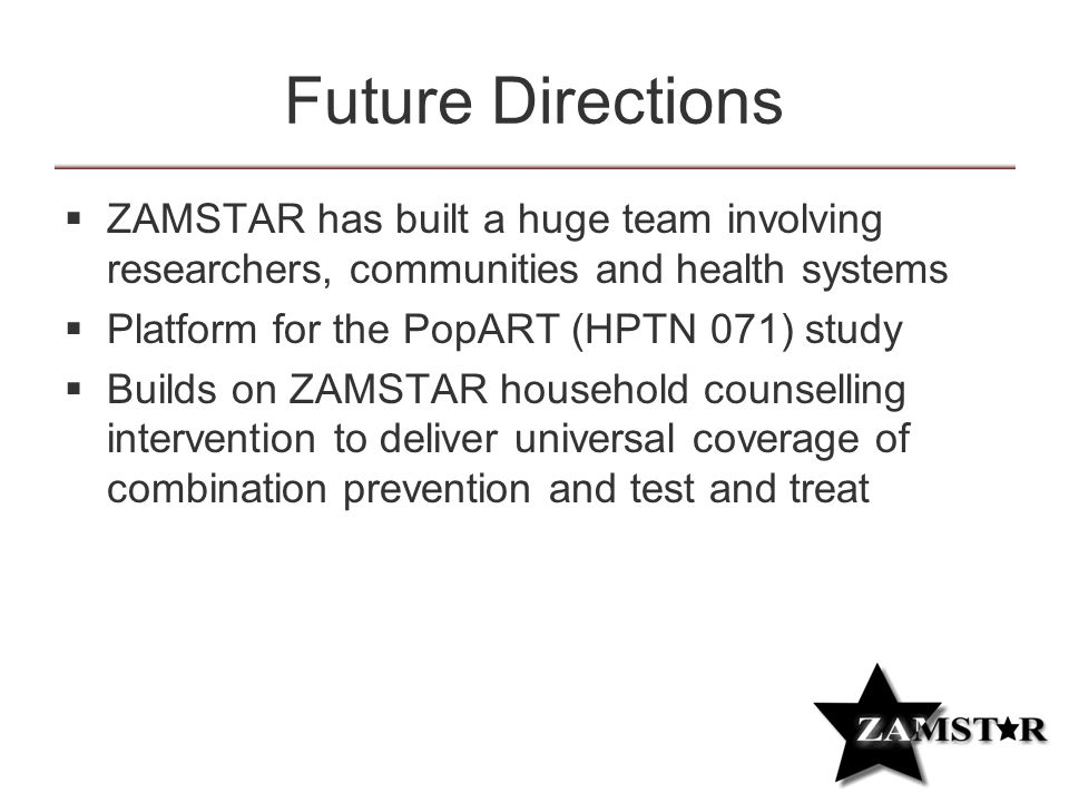 Future Directions  ZAMSTAR has built a huge team involving researchers, communities and health systems  Platform for the PopART (HPTN 071) study  Builds on ZAMSTAR household counselling intervention to deliver universal coverage of combination prevention and test and treat