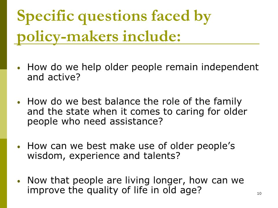 10 Specific questions faced by policy-makers include: How do we help older people remain independent and active.
