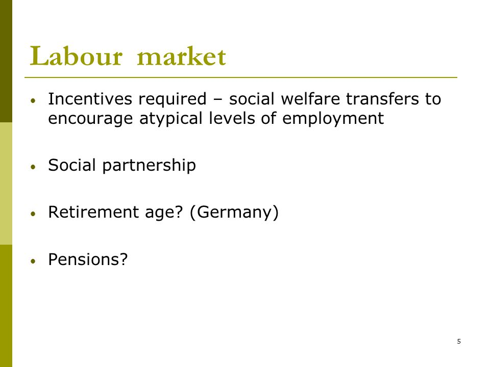 5 Labour market Incentives required – social welfare transfers to encourage atypical levels of employment Social partnership Retirement age.
