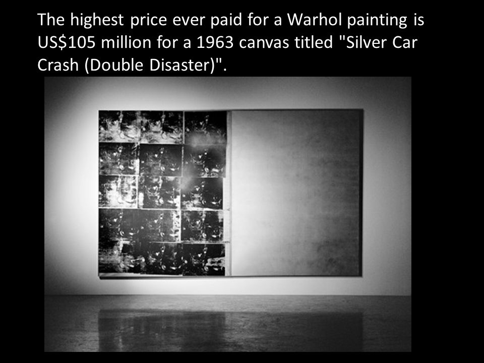 The highest price ever paid for a Warhol painting is US$105 million for a 1963 canvas titled Silver Car Crash (Double Disaster) .