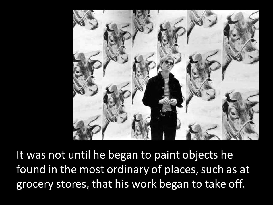 It was not until he began to paint objects he found in the most ordinary of places, such as at grocery stores, that his work began to take off.
