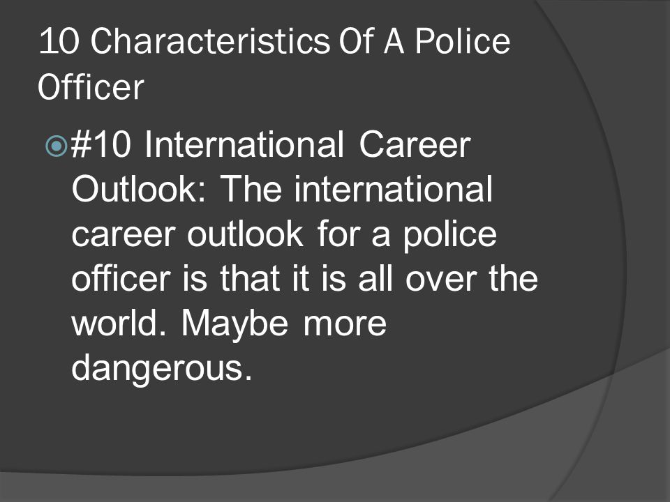 10 Characteristics Of A Police Officer  #10 International Career Outlook: The international career outlook for a police officer is that it is all over the world.