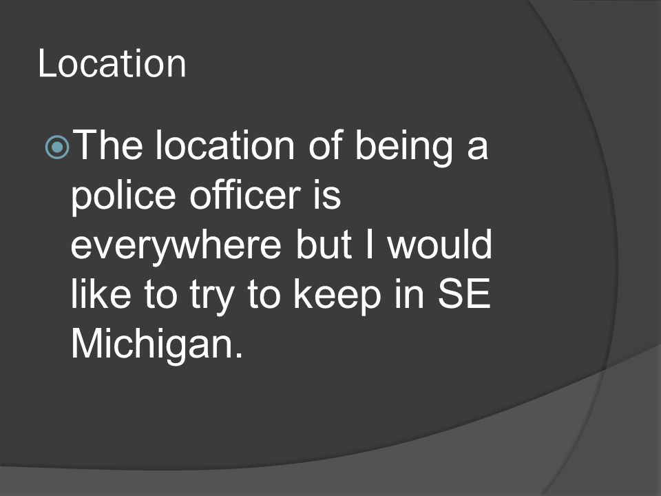 Location  The location of being a police officer is everywhere but I would like to try to keep in SE Michigan.