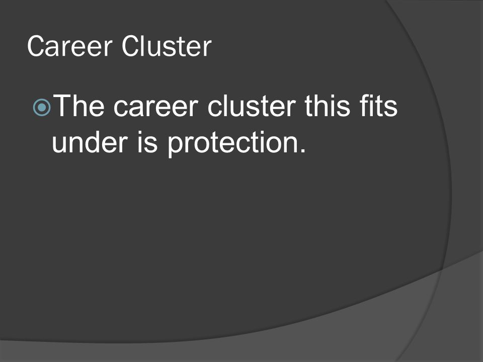 Career Cluster  The career cluster this fits under is protection.