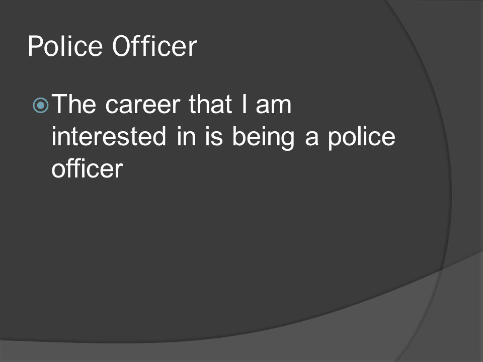 Police Officer  The career that I am interested in is being a police officer
