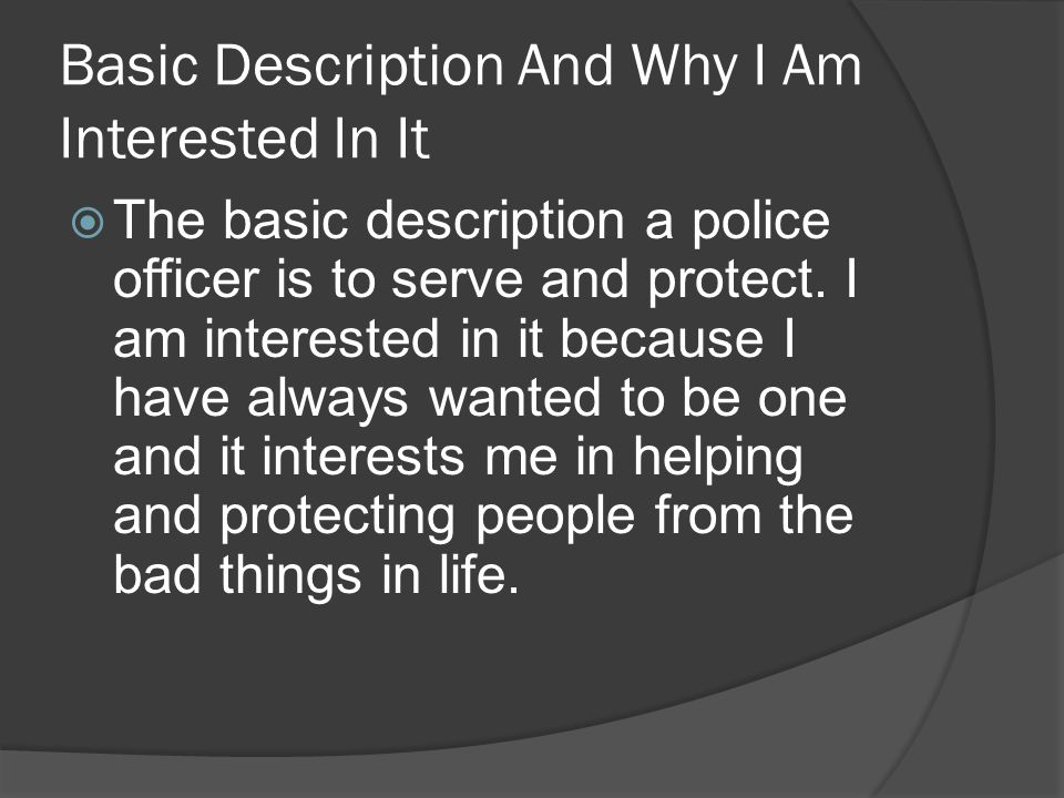 Basic Description And Why I Am Interested In It  The basic description a police officer is to serve and protect.