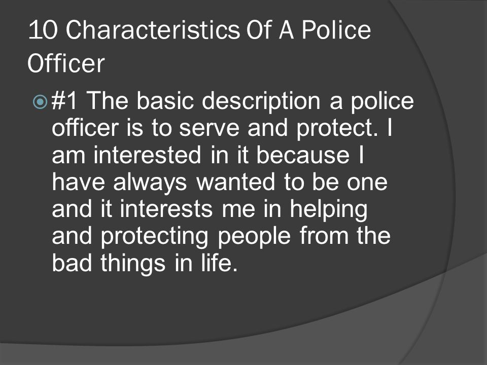 10 Characteristics Of A Police Officer  #1 The basic description a police officer is to serve and protect.