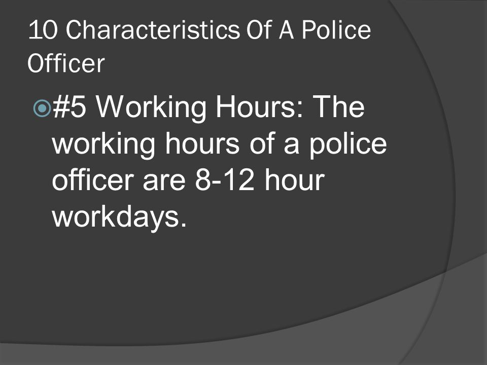 10 Characteristics Of A Police Officer  #5 Working Hours: The working hours of a police officer are 8-12 hour workdays.