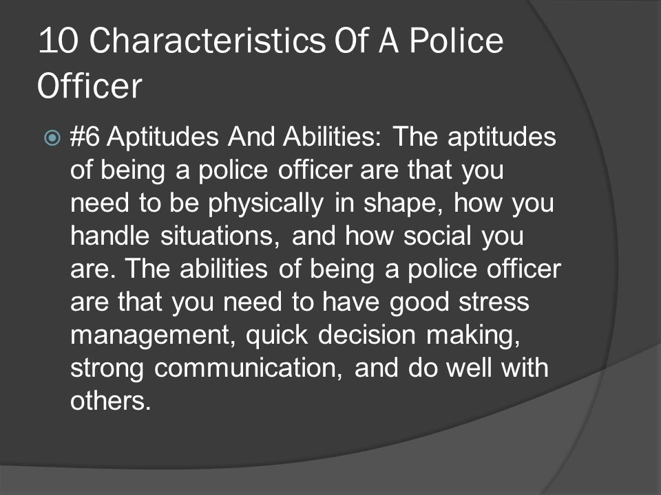 10 Characteristics Of A Police Officer  #6 Aptitudes And Abilities: The aptitudes of being a police officer are that you need to be physically in shape, how you handle situations, and how social you are.