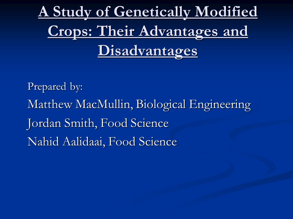 A Study of Genetically Modified Crops: Their Advantages and Disadvantages Prepared by: Matthew MacMullin, Biological Engineering Jordan Smith, Food Science Nahid Aalidaai, Food Science