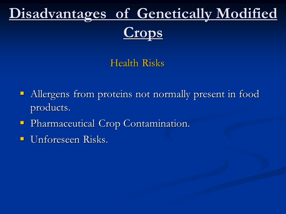 Disadvantages of Genetically Modified Crops  Allergens from proteins not normally present in food products.