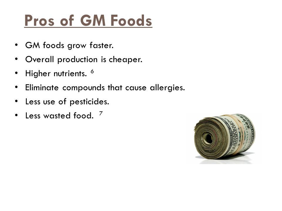 Pros of GM Foods GM foods grow faster. Overall production is cheaper.
