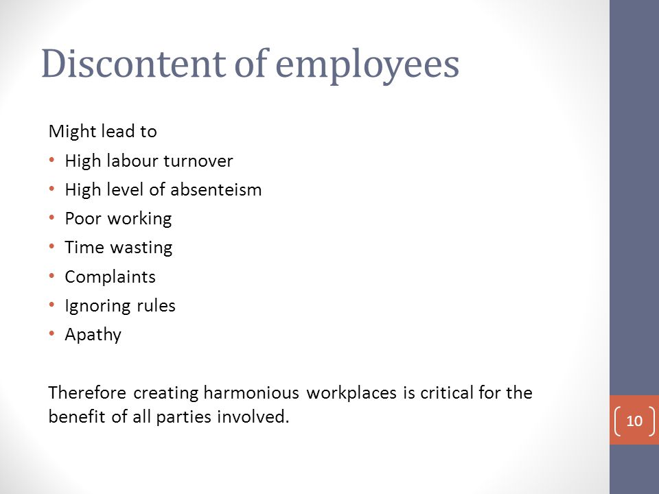 Discontent of employees Might lead to High labour turnover High level of absenteism Poor working Time wasting Complaints Ignoring rules Apathy Therefore creating harmonious workplaces is critical for the benefit of all parties involved.