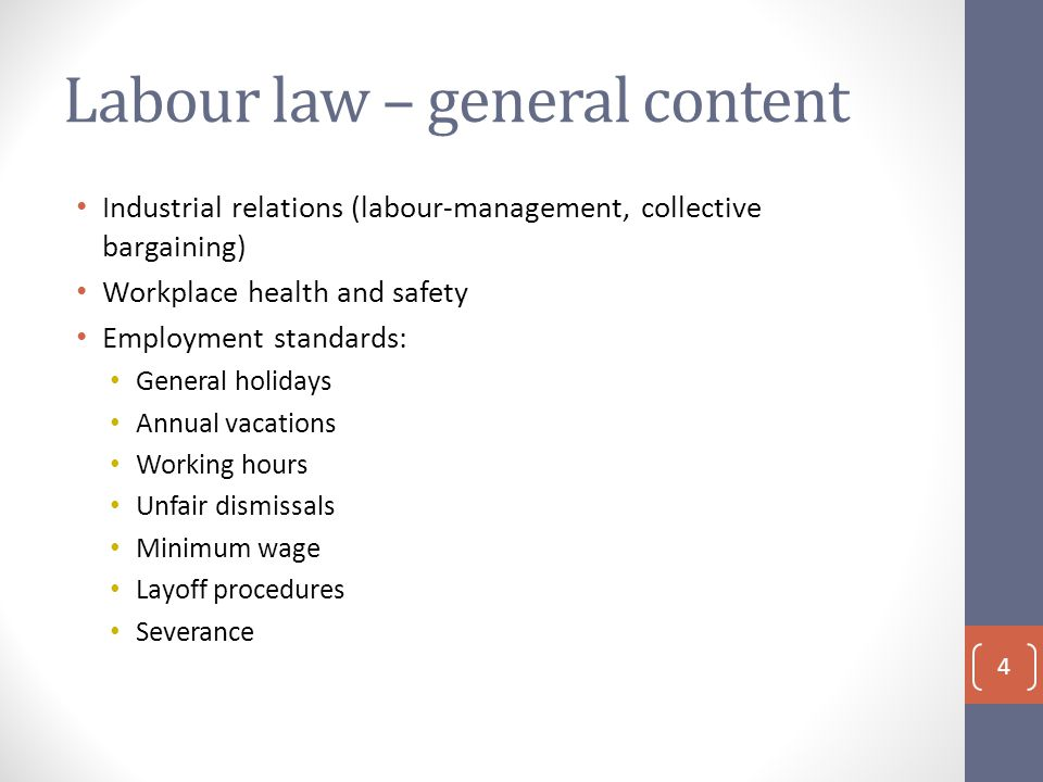 Labour law – general content Industrial relations (labour-management, collective bargaining) Workplace health and safety Employment standards: General holidays Annual vacations Working hours Unfair dismissals Minimum wage Layoff procedures Severance 4