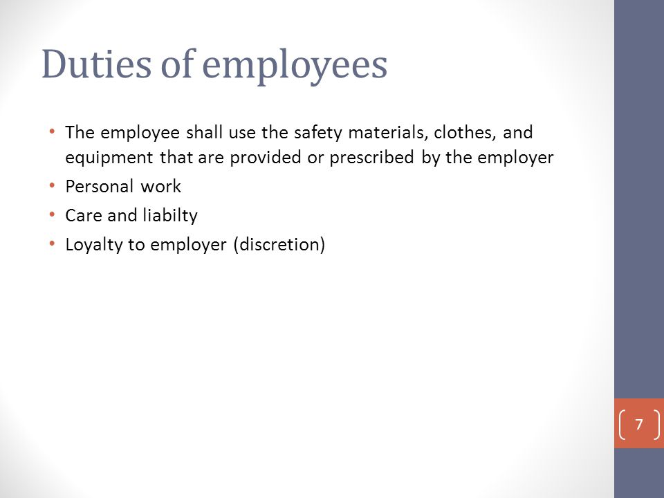 Duties of employees The employee shall use the safety materials, clothes, and equipment that are provided or prescribed by the employer Personal work Care and liabilty Loyalty to employer (discretion) 7