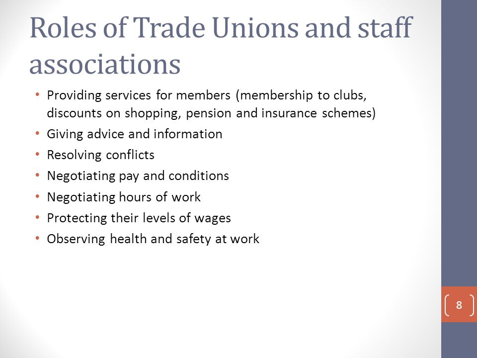 Roles of Trade Unions and staff associations Providing services for members (membership to clubs, discounts on shopping, pension and insurance schemes) Giving advice and information Resolving conflicts Negotiating pay and conditions Negotiating hours of work Protecting their levels of wages Observing health and safety at work 8